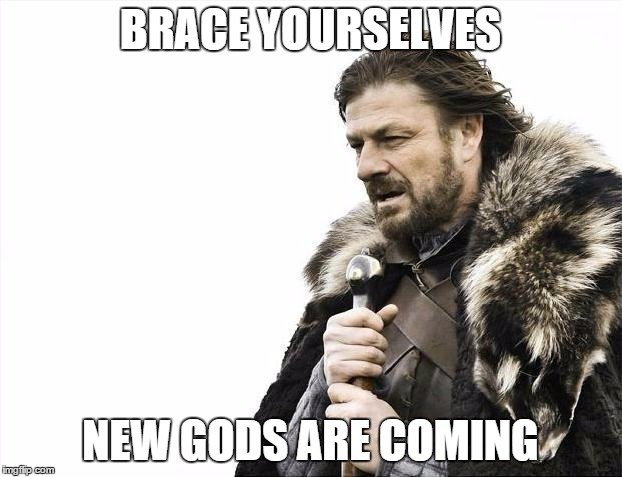 Brace yourselves new gods are coming