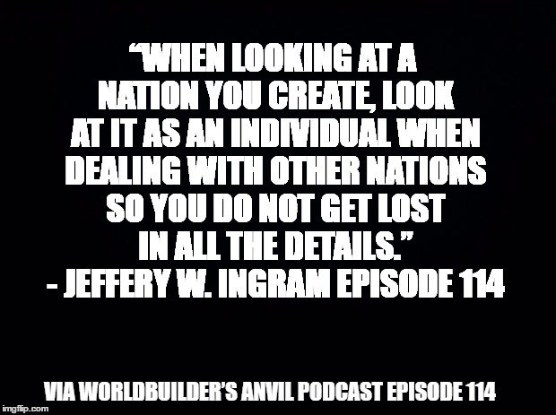"""When looking at a nation you create, look at it as an individual when dealing with other nations so you do not get lost in all the details."" - Jeffery W. Ingram Episode 114"