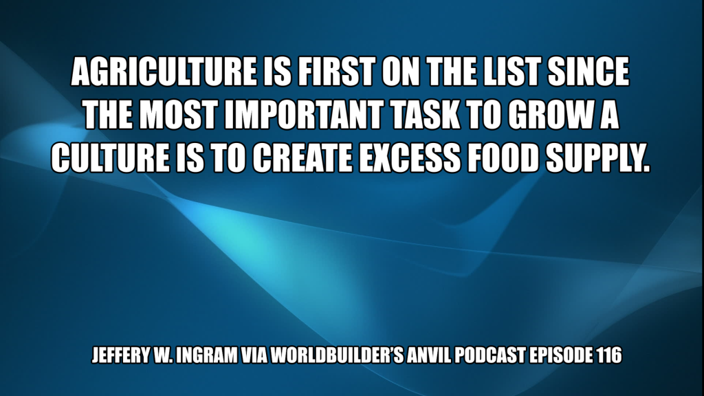 Agriculture is first on the list since the most important task to grow a culture is to create excess food supply. - Jeffery W. Ingram via Worldbuilder's Anvil Podcast Episode 116
