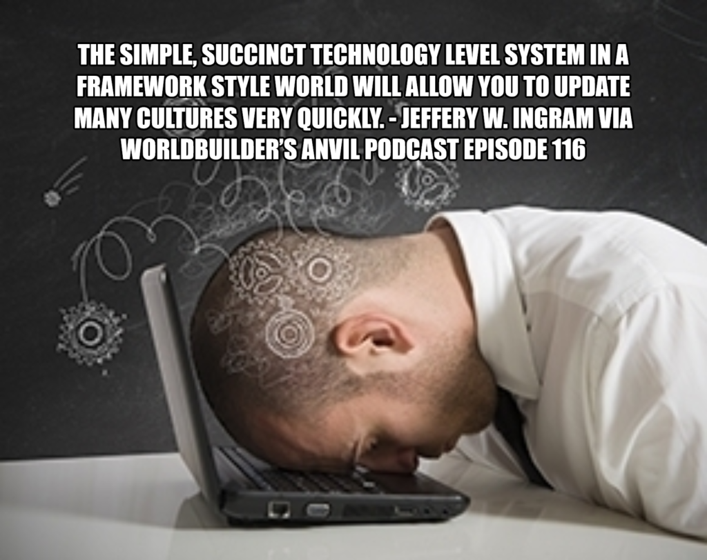 The Simple, succinct Technology Level System in a framework style world will allow you to update many cultures very quickly. - Jeffery W. Ingram via Worldbuilder's Anvil Podcast Episode 116