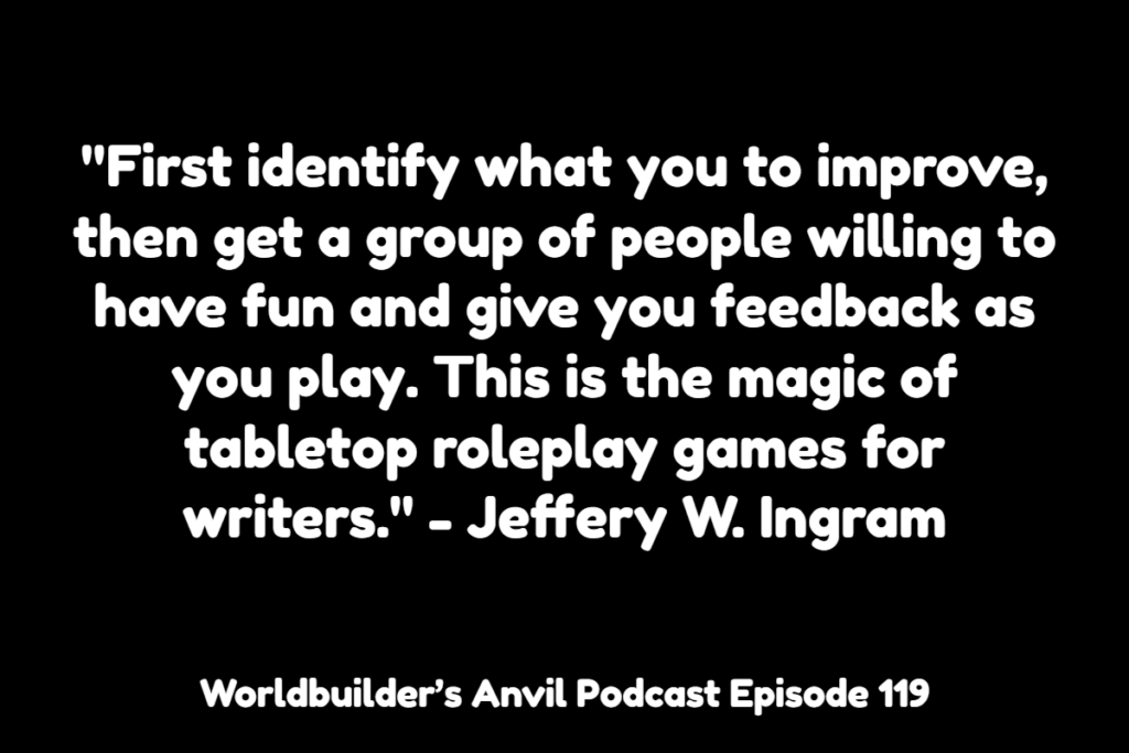 """First identify what you to improve, then get a group of people willing to have fun and give you feedback as you play. This is the magic of tabletop roleplay games for writers."" - Jeffery W. Ingram"