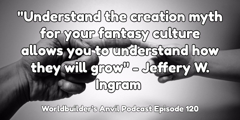 """Understand the creation myth for your fantasy culture allows you to understand how they will grow"" - Jeffery W. Ingram"