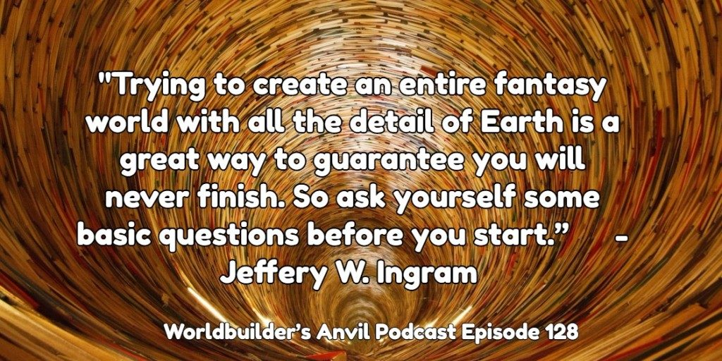 """Trying to create an entire fantasy world with all the detail of Earth is a great way to guarantee you will never finish. So ask yourself some basic questions before you start."" - Jeffery W. Ingram"