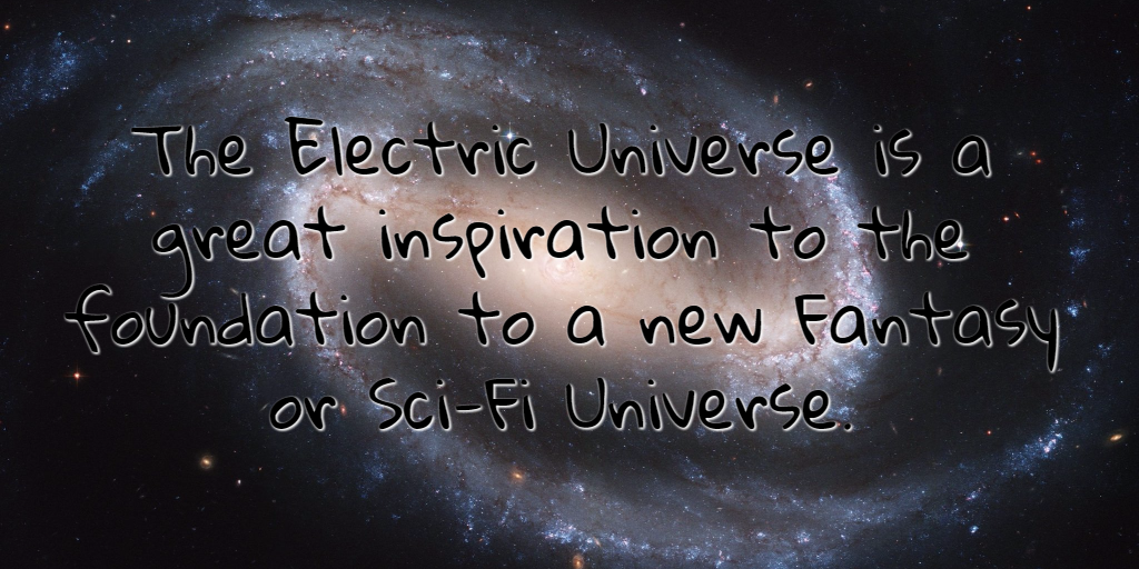 The Electric Universe is a great inspiration to the foundation to a new Fantasy or Sci-Fi Universe.